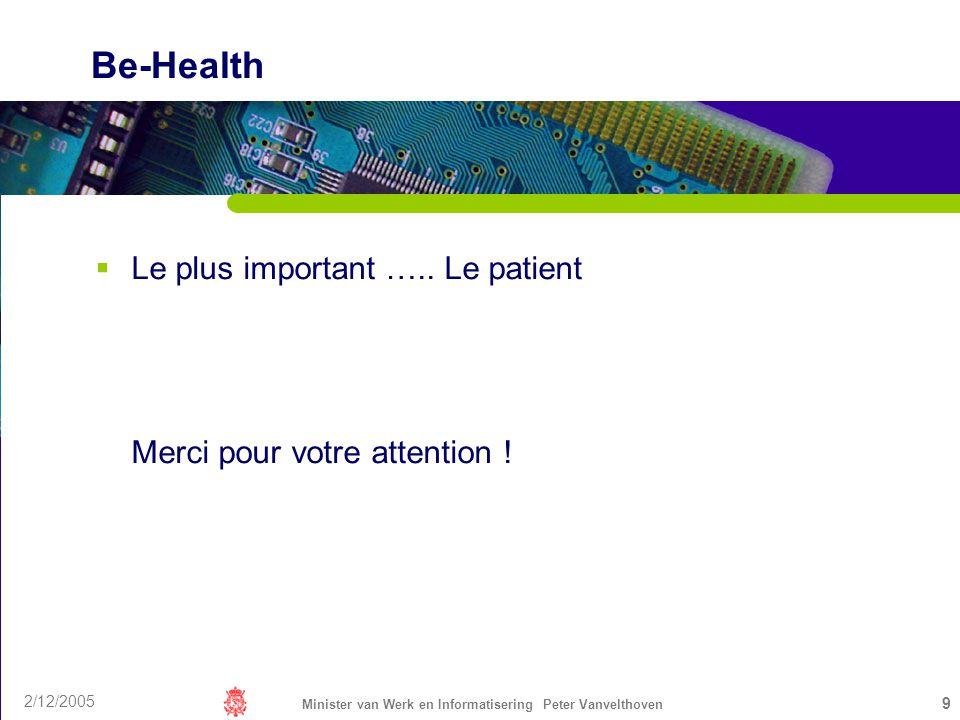 2/12/2005 Minister van Werk en Informatisering Peter Vanvelthoven 9 Be-Health Le plus important ….. Le patient Merci pour votre attention !
