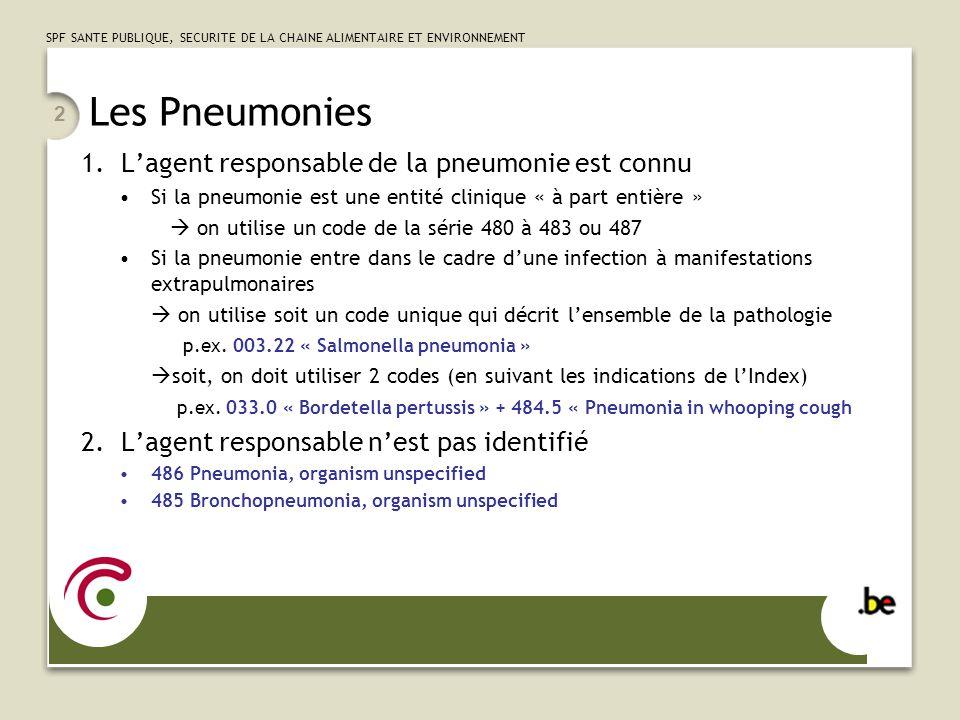 SPF SANTE PUBLIQUE, SECURITE DE LA CHAINE ALIMENTAIRE ET ENVIRONNEMENT 3 Remarques et pièges concernant les pneumonies « Pneumonie lobaire » = Pneumonie à pneumocoques (481) « Surinfection de mucoviscidose » se code : Pneumonie (485) ou Bronchite (4660) + 277.02 « Cystic fibrosis with pulmonary manifestations » « Pneumonie à Gram + non précisés 482.9 « Bacterial pneumonia unspecified » « Aspergillose pulmonaire » Peut décrire des situations cliniques très différentes: soit une pneumonie invasive gravissime soit une manifestation asthmatique allergique