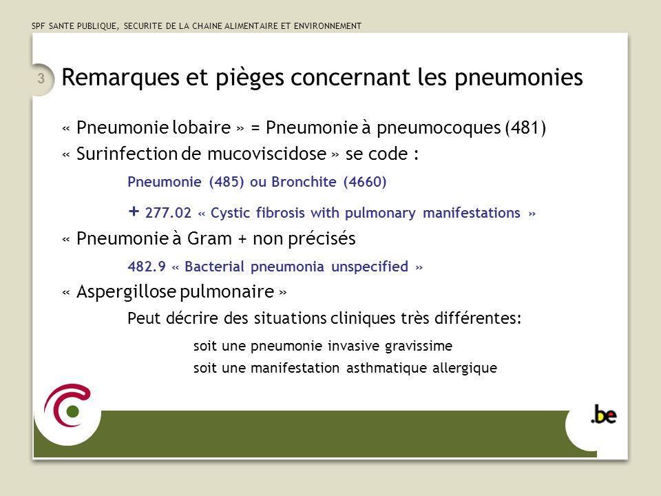 SPF SANTE PUBLIQUE, SECURITE DE LA CHAINE ALIMENTAIRE ET ENVIRONNEMENT 4 Les « fausses déglutitions » 3 Situations cliniques distinctes, à coder de manière très différente Véritable pneumonie « chimique » 507.X « Pneumonitis – due to inhalation of … » Corps étranger +/- atélectasie +/- hypoxie 934.X « Foreign body in trachea, bronchus and lung » + E911 « Inhalation and ingestion of food causing obstruction of respiratory ….