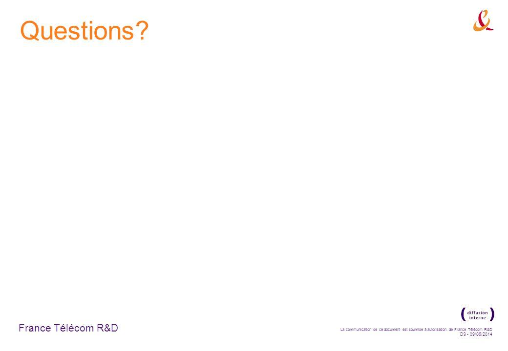 France Télécom R&D La communication de ce document est soumise à autorisation de France Télécom R&D D9 - 09/06/2014 Questions