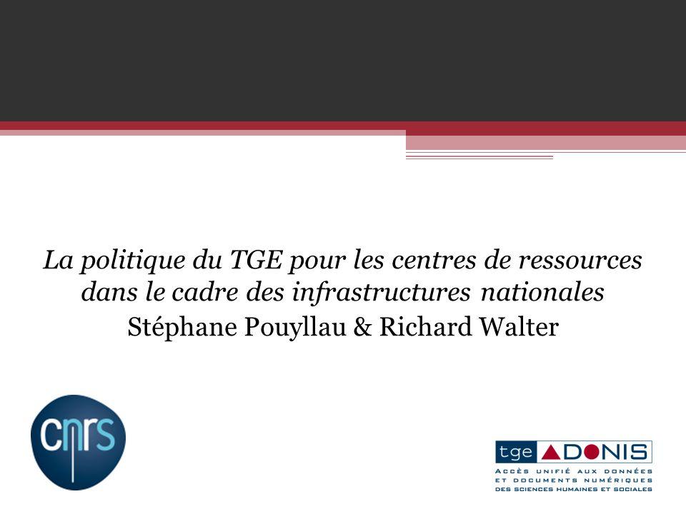 La politique du TGE pour les centres de ressources dans le cadre des infrastructures nationales Stéphane Pouyllau & Richard Walter