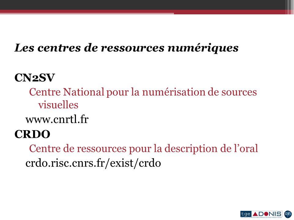 Les centres de ressources numériques CN2SV Centre National pour la numérisation de sources visuelles www.cnrtl.fr CRDO Centre de ressources pour la description de loral crdo.risc.cnrs.fr/exist/crdo