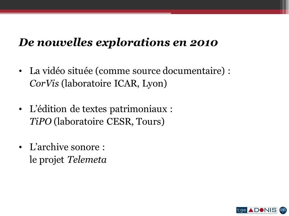De nouvelles explorations en 2010 La vidéo située (comme source documentaire) : CorVis (laboratoire ICAR, Lyon) Lédition de textes patrimoniaux : TiPO (laboratoire CESR, Tours) Larchive sonore : le projet Telemeta