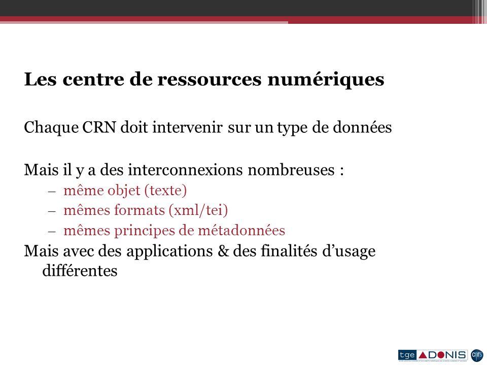 Les centre de ressources numériques Chaque CRN doit intervenir sur un type de données Mais il y a des interconnexions nombreuses : – même objet (texte) – mêmes formats (xml/tei) – mêmes principes de métadonnées Mais avec des applications & des finalités dusage différentes