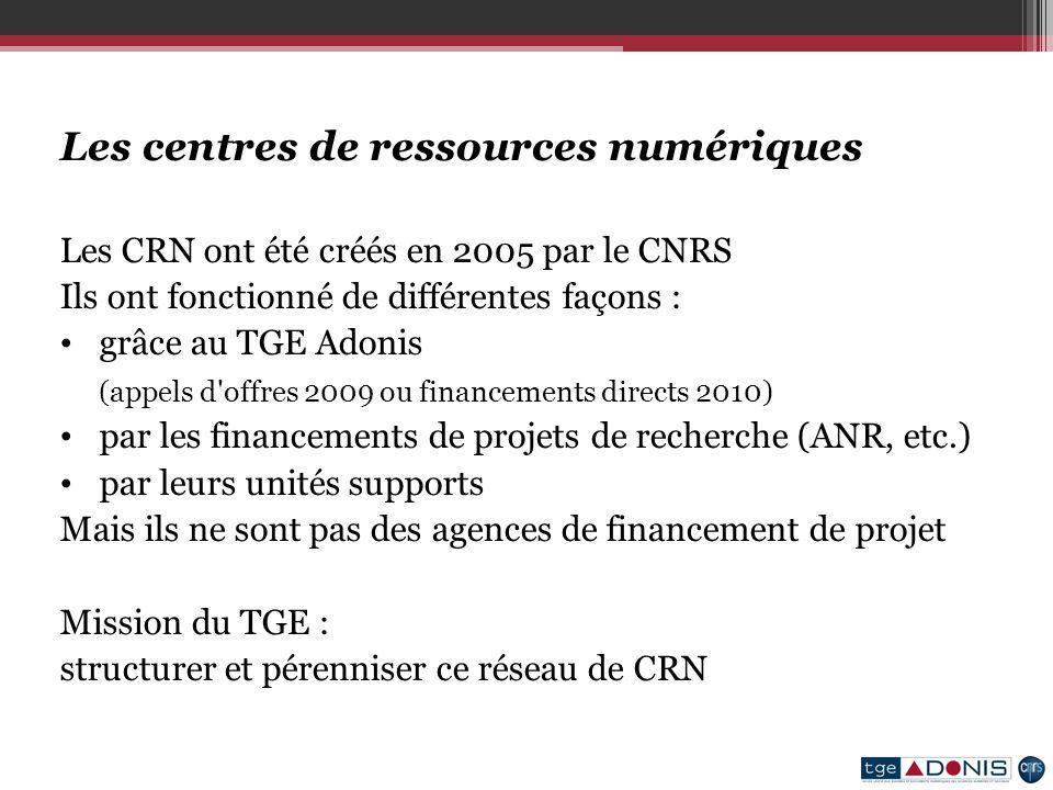 Les centres de ressources numériques Les CRN ont été créés en 2005 par le CNRS Ils ont fonctionné de différentes façons : grâce au TGE Adonis (appels d offres 2009 ou financements directs 2010) par les financements de projets de recherche (ANR, etc.) par leurs unités supports Mais ils ne sont pas des agences de financement de projet Mission du TGE : structurer et pérenniser ce réseau de CRN