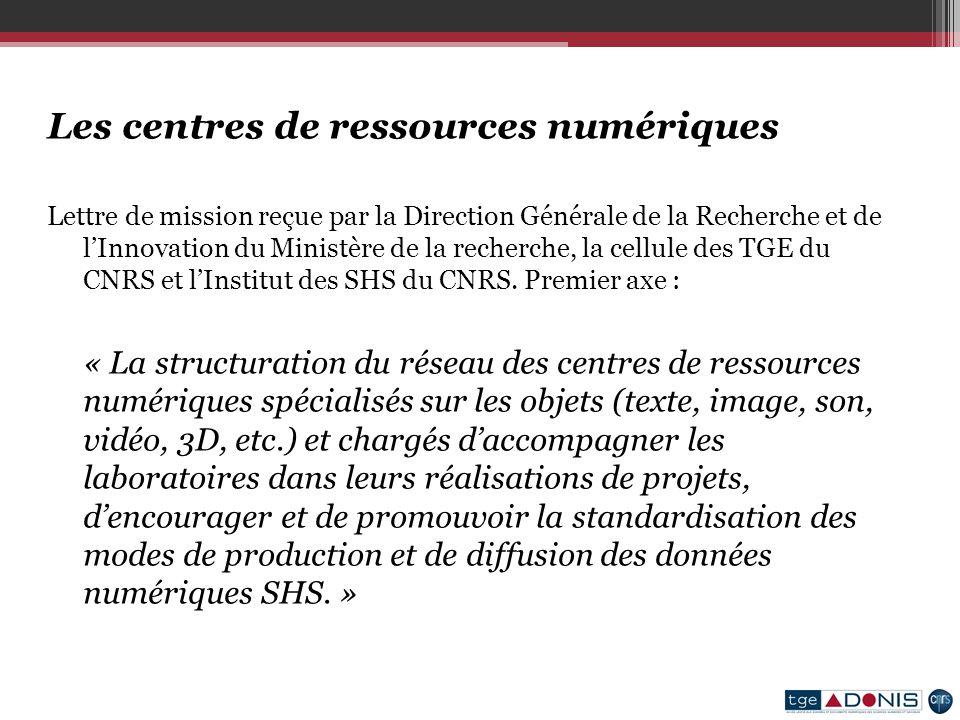 Les centres de ressources numériques Lettre de mission reçue par la Direction Générale de la Recherche et de lInnovation du Ministère de la recherche, la cellule des TGE du CNRS et lInstitut des SHS du CNRS.
