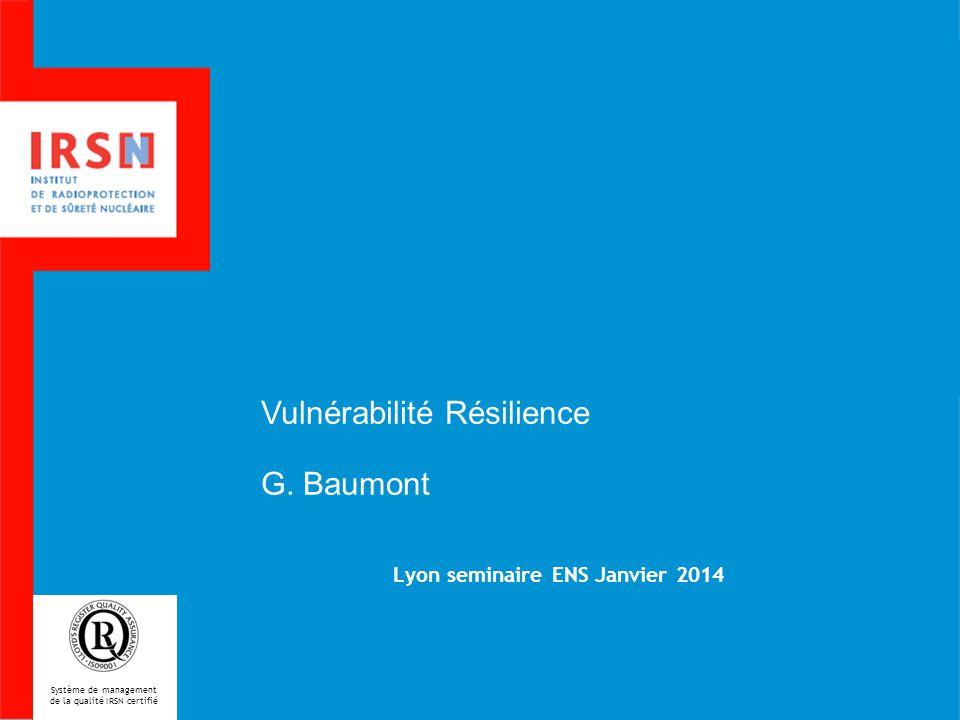 Lyon seminaire ENS Janvier 2014 Système de management de la qualité IRSN certifié Vulnérabilité Résilience G.