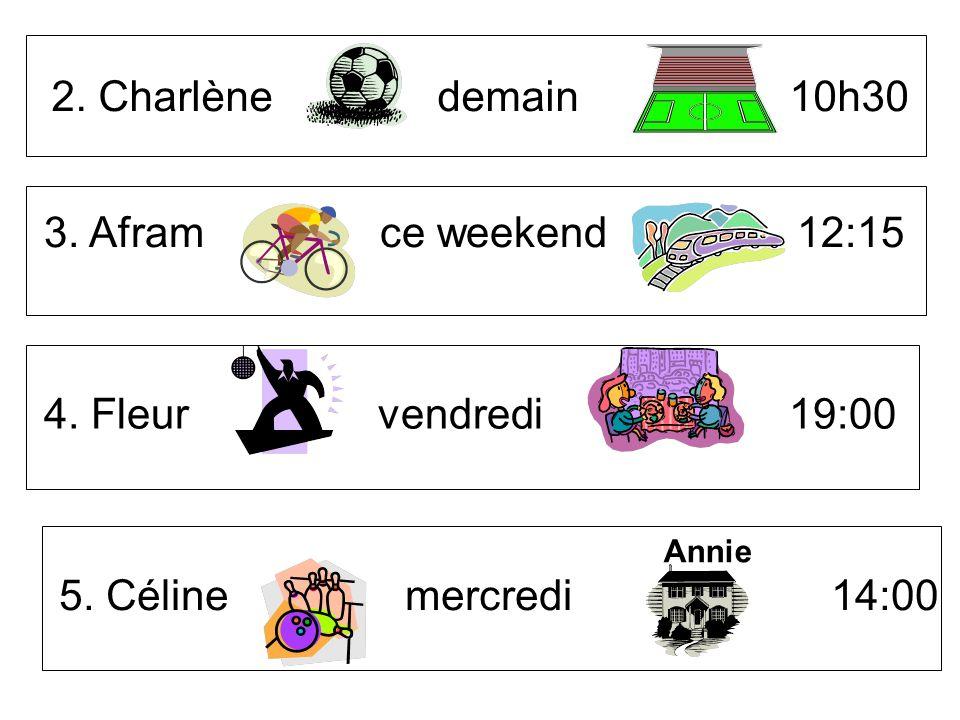 2. Charlène demain 10h30 3. Afram ce weekend 12:15 4. Fleur vendredi 19:00 5. Céline mercredi 14:00 Annie