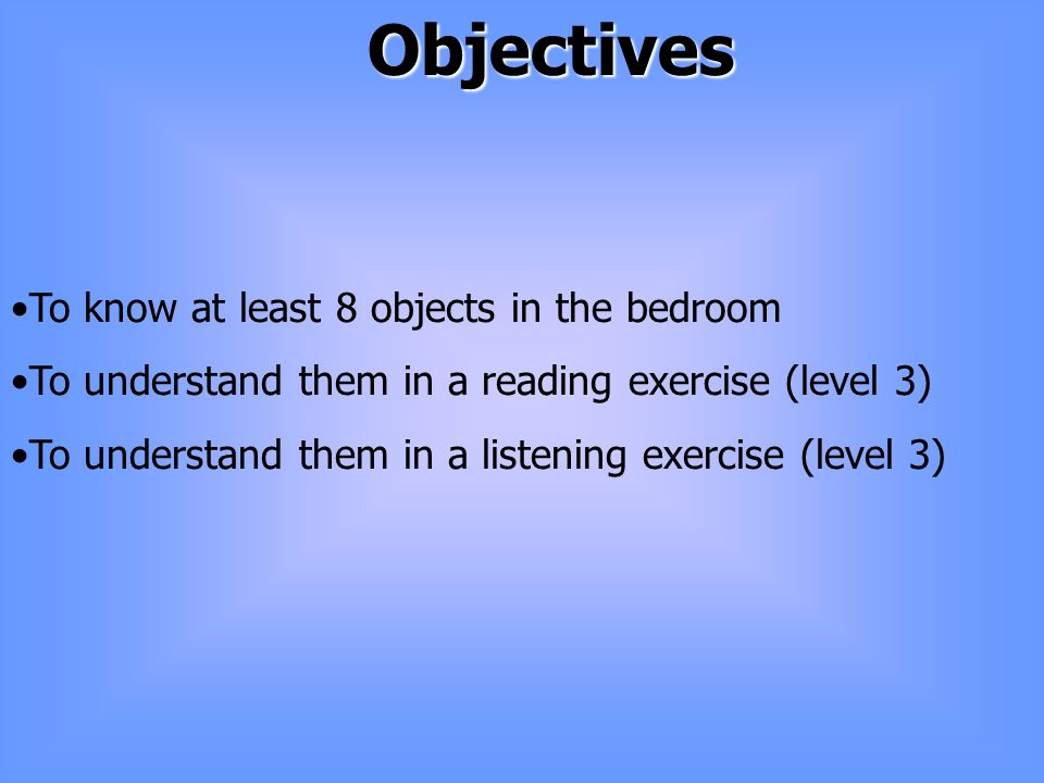Objectives To know at least 8 objects in the bedroom To understand them in a reading exercise (level 3) To understand them in a listening exercise (level 3)