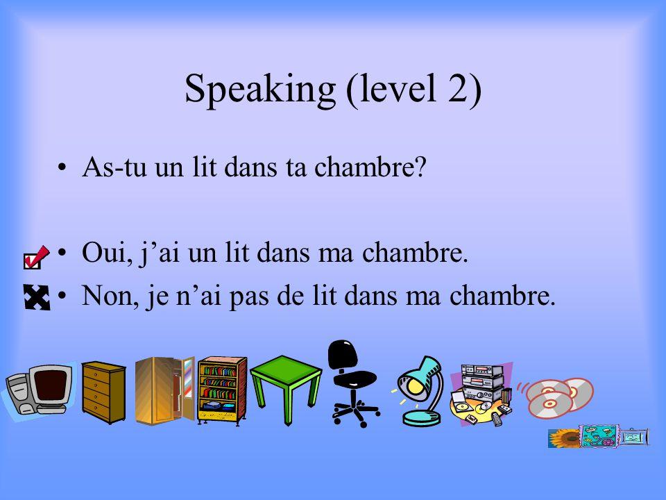 Speaking (level 2) As-tu un lit dans ta chambre. Oui, jai un lit dans ma chambre.