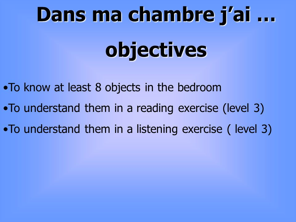 Lesson 2 objectives To revise the 12 objects in the bedroom To use « jai » et « je nai pas de » in a text.
