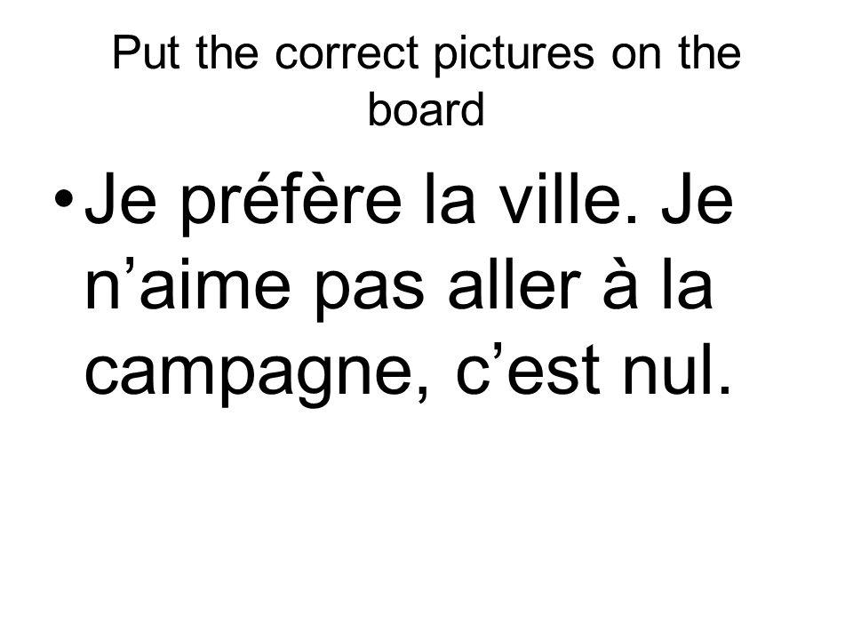 Put the correct pictures on the board Je préfère la ville. Je naime pas aller à la campagne, cest nul.