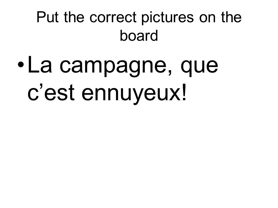 Put the correct pictures on the board La campagne, que cest ennuyeux!