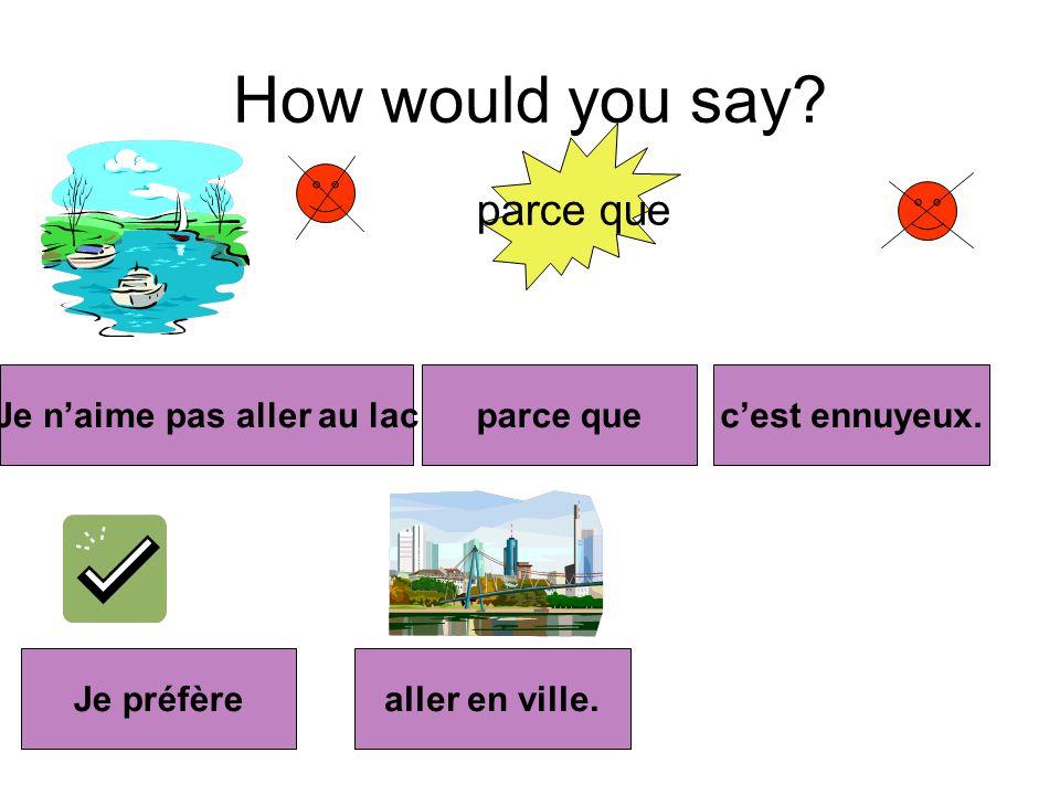 How would you say.parce que Je naime pas aller au lacparce quecest ennuyeux.