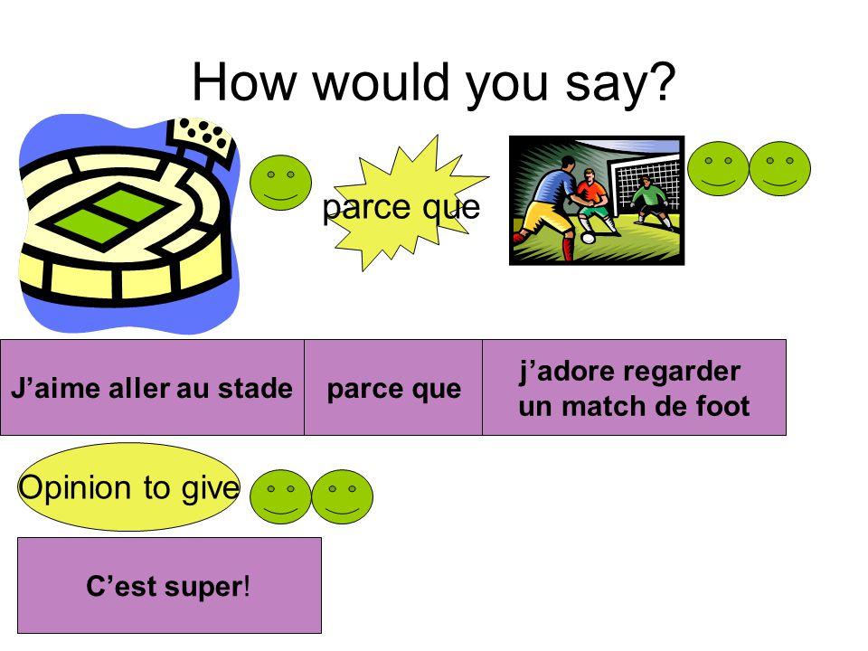 How would you say? parce que Opinion to give Jaime aller au stadeparce que jadore regarder un match de foot Cest super!