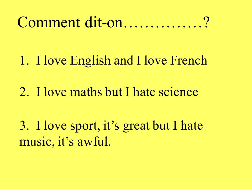 Comment dit-on……………? 1. I love English and I love French 2. I love maths but I hate science 3. I love sport, its great but I hate music, its awful.