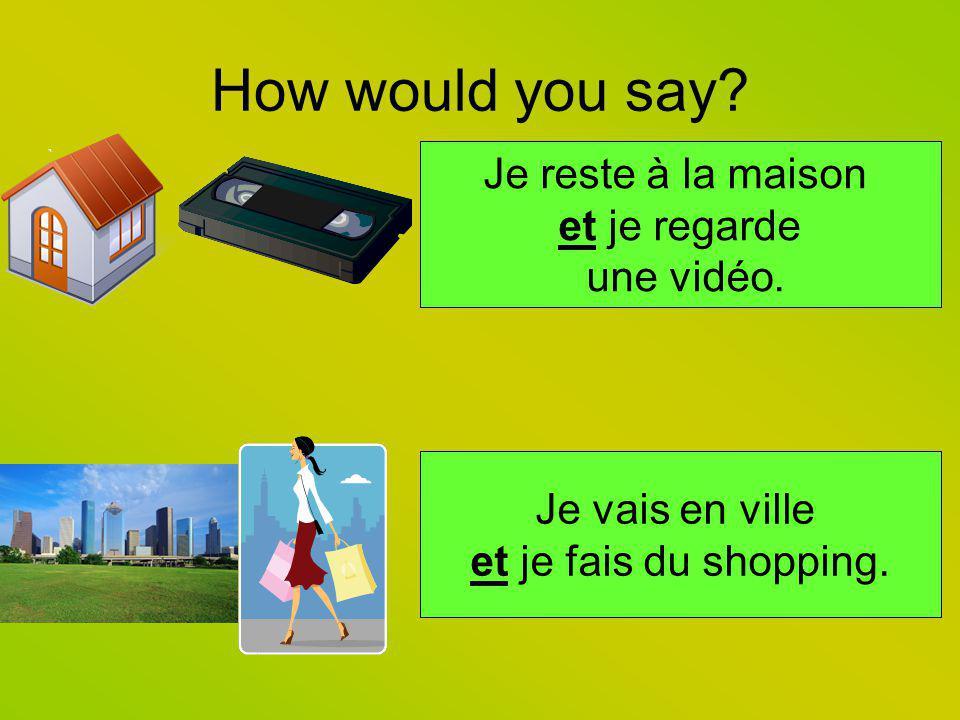 How would you say? Je reste à la maison et je regarde une vidéo. Je vais en ville et je fais du shopping.