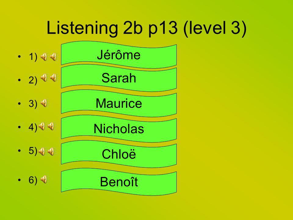 Listening 2b p13 (level 3) 1) 2) 3) 4) 5) 6) Jérôme Sarah Maurice Nicholas Chloë Benoît