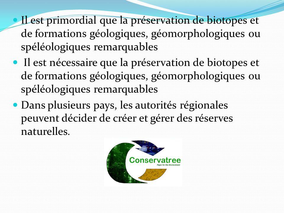 Il est primordial que la préservation de biotopes et de formations géologiques, géomorphologiques ou spéléologiques remarquables Il est nécessaire que la préservation de biotopes et de formations géologiques, géomorphologiques ou spéléologiques remarquables Dans plusieurs pays, les autorités régionales peuvent décider de créer et gérer des réserves naturelles.