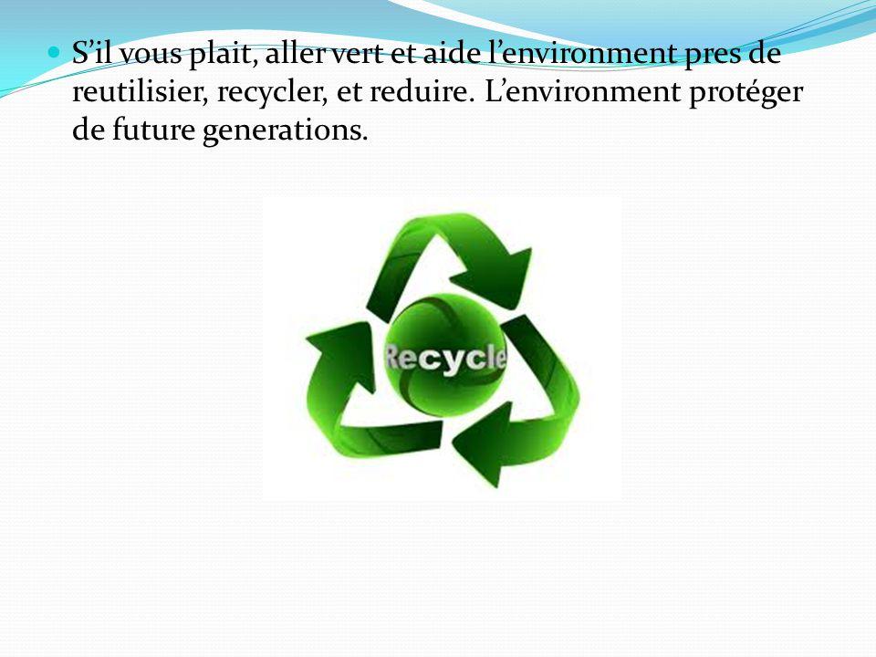 Sil vous plait, aller vert et aide lenvironment pres de reutilisier, recycler, et reduire.