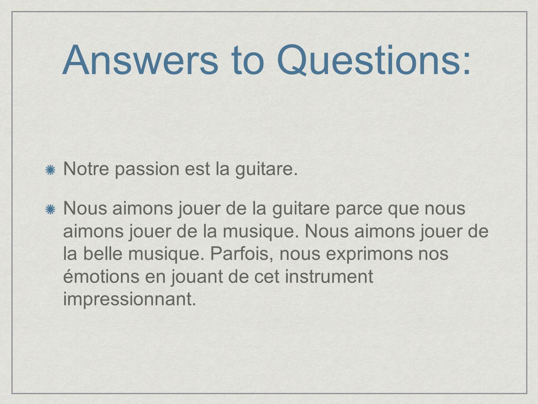 Answers to Questions: Notre passion est la guitare. Nous aimons jouer de la guitare parce que nous aimons jouer de la musique. Nous aimons jouer de la