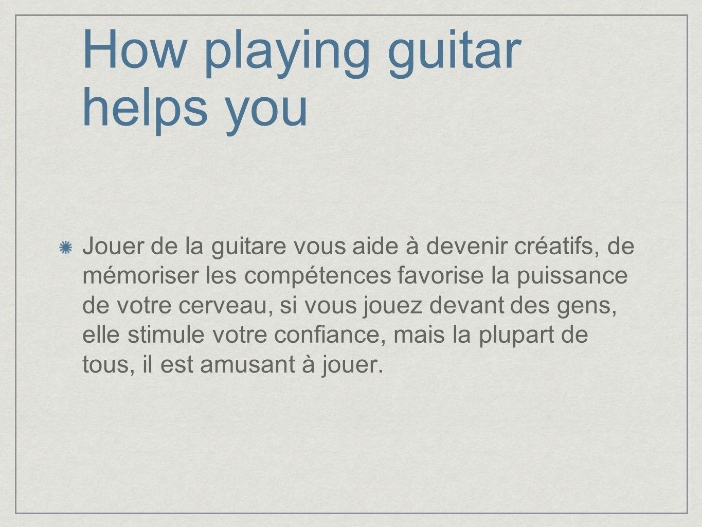 How playing guitar helps you Jouer de la guitare vous aide à devenir créatifs, de mémoriser les compétences favorise la puissance de votre cerveau, si vous jouez devant des gens, elle stimule votre confiance, mais la plupart de tous, il est amusant à jouer.