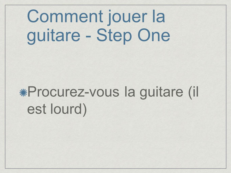 Comment jouer la guitare - Step One Procurez-vous la guitare (il est lourd)