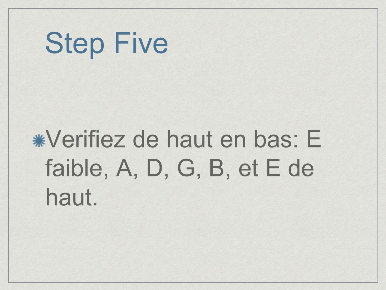 Step Five Verifiez de haut en bas: E faible, A, D, G, B, et E de haut.
