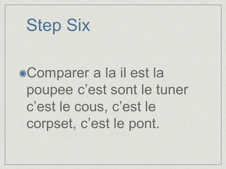 Step Six Comparer a la il est la poupee cest sont le tuner cest le cous, cest le corpset, cest le pont.