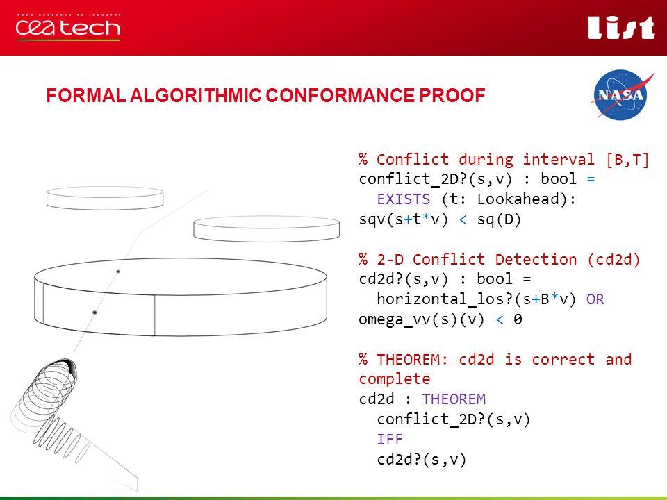 Pour personnaliser « nom événement et auteur » : « Insertion / En-tête et pied de page » Personnaliser la zone de de pied de page Cliquer sur appliquer partout FORMAL ALGORITHMIC CONFORMANCE PROOF FORMAL METHODS – MODELS % Conflict during interval [B,T] conflict_2D (s,v) : bool = EXISTS (t: Lookahead): sqv(s+t*v) < sq(D) % 2-D Conflict Detection (cd2d) cd2d (s,v) : bool = horizontal_los (s+B*v) OR omega_vv(s)(v) < 0 % THEOREM: cd2d is correct and complete cd2d : THEOREM conflict_2D (s,v) IFF cd2d (s,v)