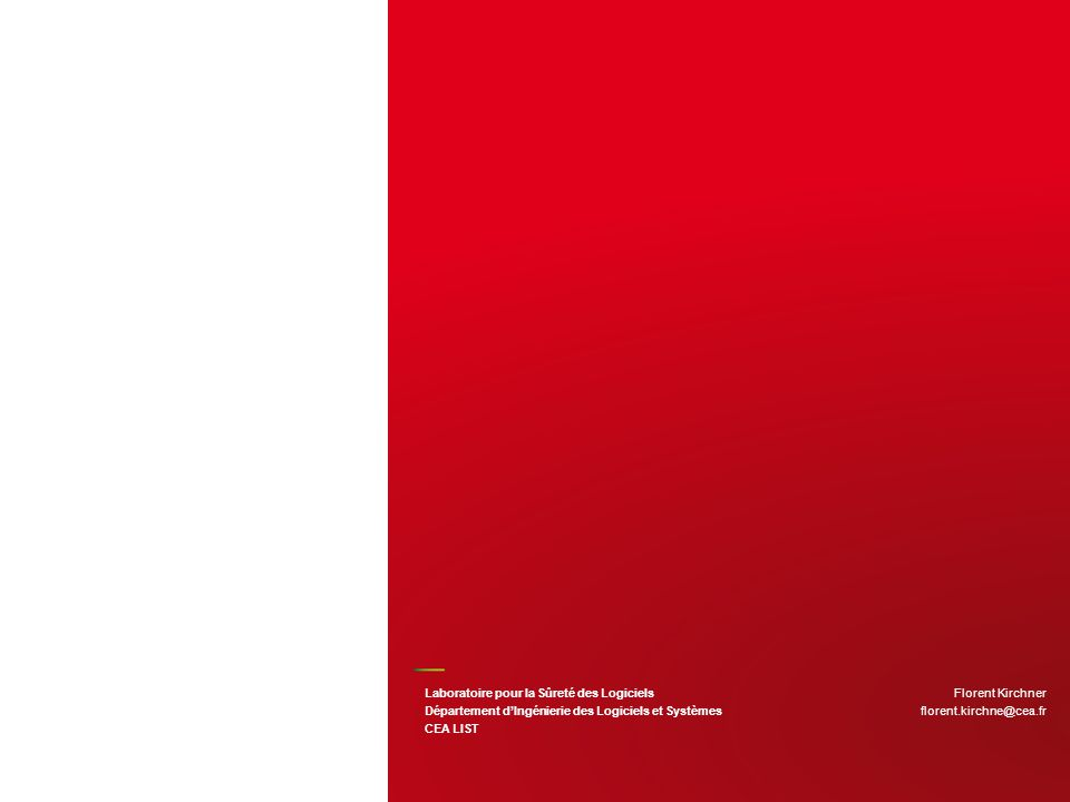 Florent Kirchner florent.kirchne@cea.fr Laboratoire pour la Sûreté des Logiciels Département dIngénierie des Logiciels et Systèmes CEA LIST