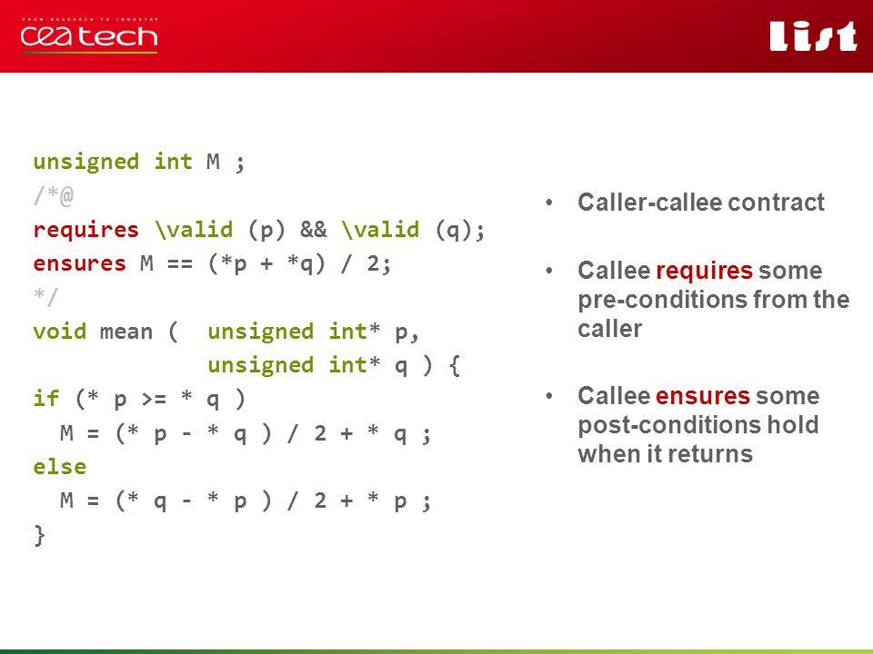 Pour personnaliser « nom événement et auteur » : « Insertion / En-tête et pied de page » Personnaliser la zone de de pied de page Cliquer sur appliquer partout unsigned int M ; /*@ requires \valid (p) && \valid (q); ensures M == (*p + *q) / 2; */ void mean (unsigned int* p, unsigned int* q ) { if (* p >= * q ) M = (* p - * q ) / 2 + * q ; else M = (* q - * p ) / 2 + * p ; } Caller-callee contract Callee requires some pre-conditions from the caller Callee ensures some post-conditions hold when it returns
