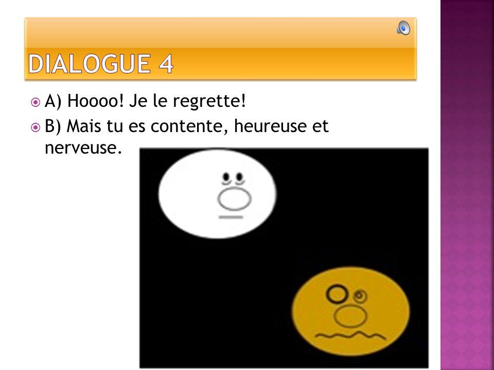 A) Hoooo! Je le regrette! B) Mais tu es contente, heureuse et nerveuse.