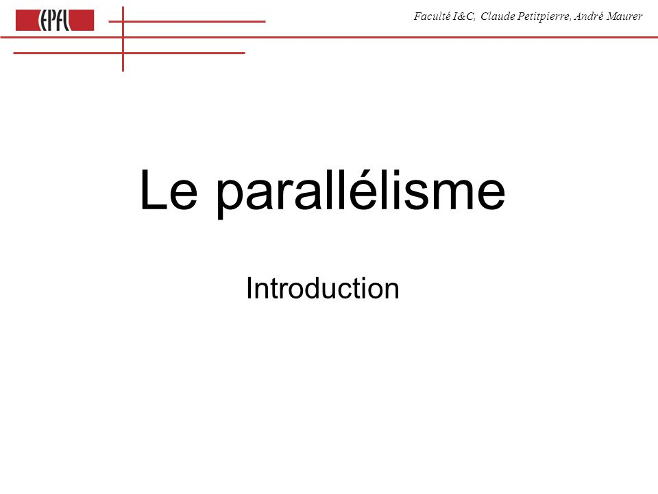 Faculté I&C, Claude Petitpierre, André Maurer Le parallélisme Introduction