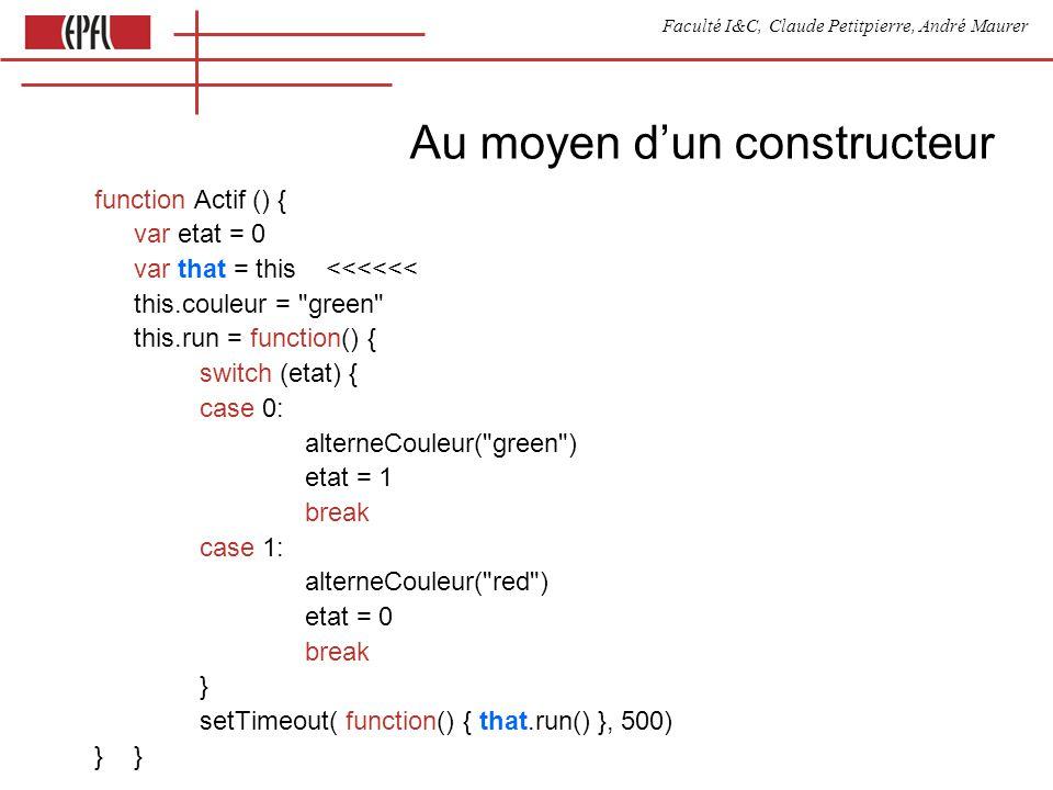 Faculté I&C, Claude Petitpierre, André Maurer Au moyen dun constructeur function Actif () { var etat = 0 var that = this <<<<<< this.couleur = green this.run = function() { switch (etat) { case 0: alterneCouleur( green ) etat = 1 break case 1: alterneCouleur( red ) etat = 0 break } setTimeout( function() { that.run() }, 500)}