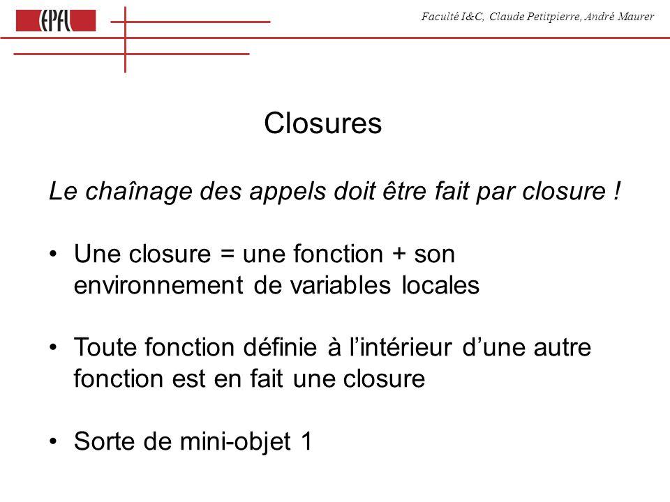 Faculté I&C, Claude Petitpierre, André Maurer Closures Le chaînage des appels doit être fait par closure ! Une closure = une fonction + son environnem