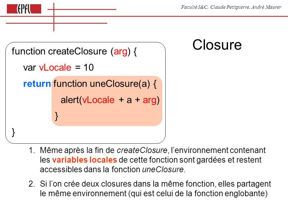 Faculté I&C, Claude Petitpierre, André Maurer Animation dans un objet var activeObj = { couleur : green run1 : function() { alterneCouleur(this.couleur) var that = this // that est un nom arbitraire clos = function() { that.run2() } setTimeout( clos, 500 ) }, run2 : function() { alterneCouleur( red ) var that = this setTimeout( function() { that.run1() }, 500 )}