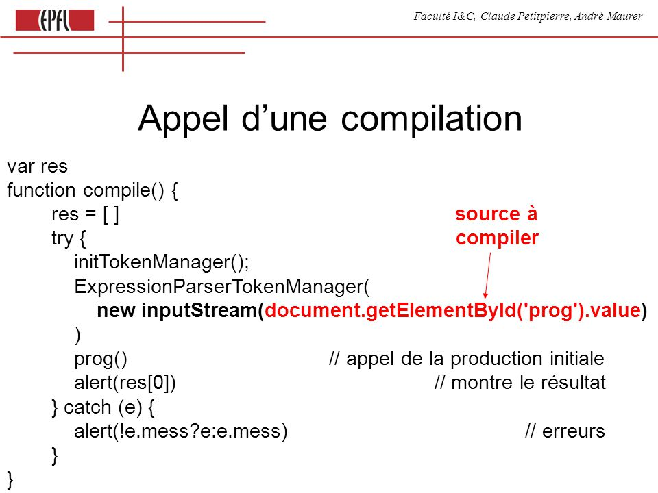Faculté I&C, Claude Petitpierre, André Maurer Appel dune compilation var res function compile() { res = [ ] source à try { compiler initTokenManager(); ExpressionParserTokenManager( new inputStream(document.getElementById( prog ).value) ) prog() // appel de la production initiale alert(res[0]) // montre le résultat } catch (e) { alert(!e.mess e:e.mess) // erreurs } }