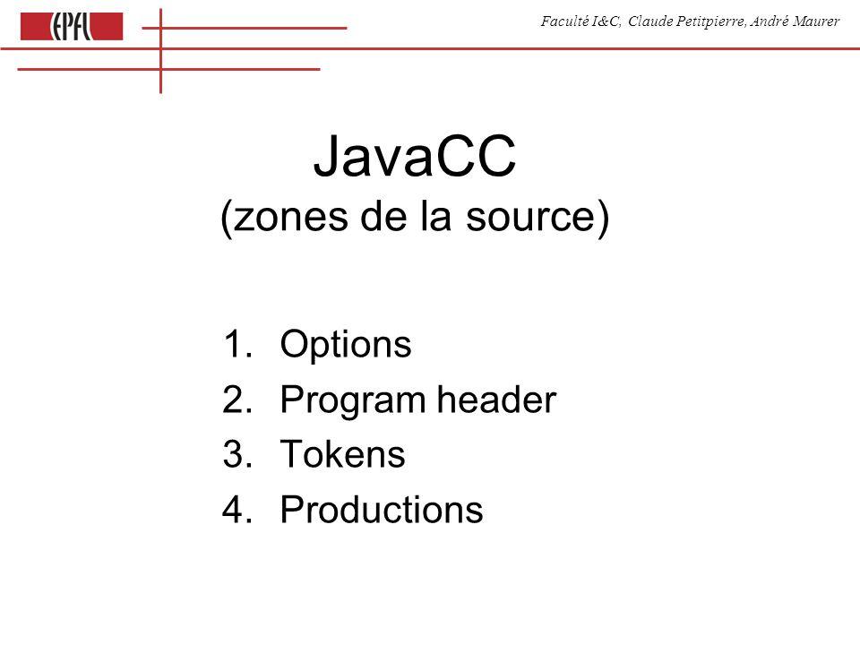 Faculté I&C, Claude Petitpierre, André Maurer options { STATIC = true; } PARSER_BEGIN(ExpressionCompiler) // Header class ExpressionCompiler{ var variables = new Array(); // Javascript == Java var varMap = new Array(); function keepVarName(name) { // code auxiliaire if (varMap[name] == undefined) { // si nécessaire varMap[name] = true; variables.push(name); } } } PARSER_END(ExpressionCompiler) Option + header