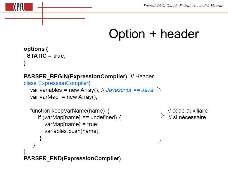 Faculté I&C, Claude Petitpierre, André Maurer Appel dune compilation var res function compile() { res = [ ] source à try { compiler initTokenManager(); ExpressionParserTokenManager( new inputStream(document.getElementById( prog ).value) ) prog() // appel de la production initiale alert(res[0]) // montre le résultat } catch (e) { alert(!e.mess?e:e.mess) // erreurs } }