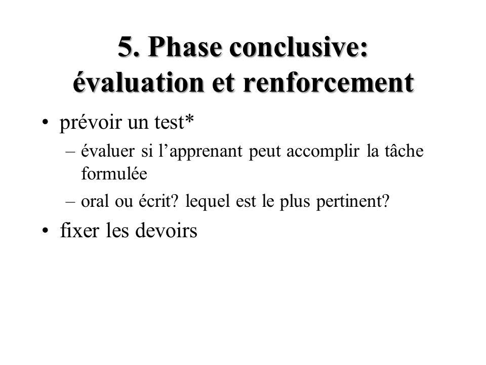 5. Phase conclusive: évaluation et renforcement prévoir un test* –évaluer si lapprenant peut accomplir la tâche formulée –oral ou écrit? lequel est le