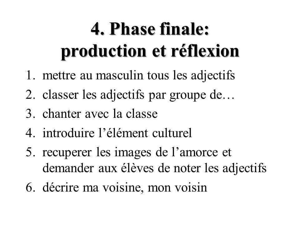 4. Phase finale: production et réflexion 1.mettre au masculin tous les adjectifs 2.classer les adjectifs par groupe de… 3.chanter avec la classe 4.int