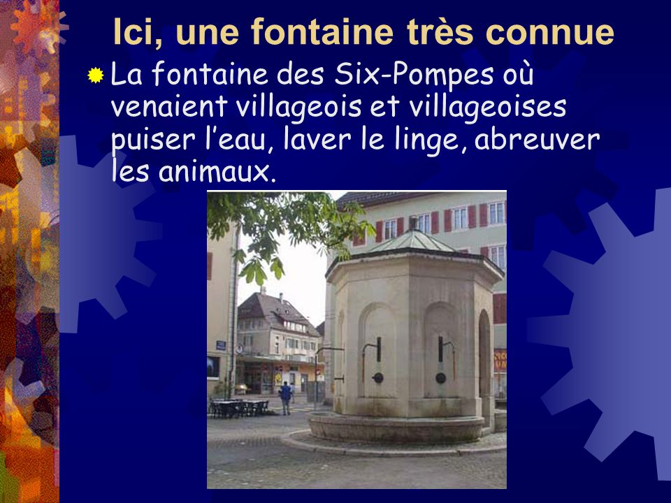 Ici, une fontaine très connue La fontaine des Six-Pompes où venaient villageois et villageoises puiser leau, laver le linge, abreuver les animaux.