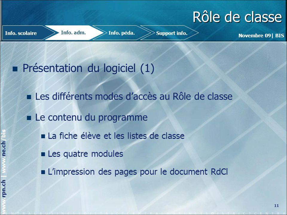 Novembre 09| BIS www.rpn.ch | www.ne.ch/bis Rôle de classe Présentation du logiciel (1) Les différents modes daccès au Rôle de classe Le contenu du programme La fiche élève et les listes de classe Les quatre modules Limpression des pages pour le document RdCl 11 Info.