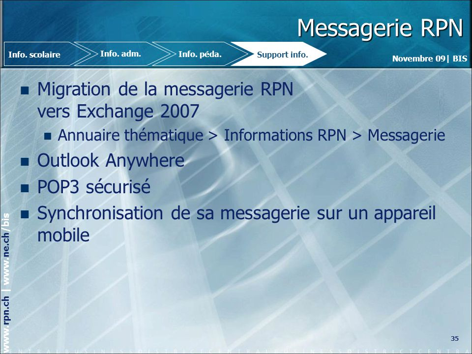 Novembre 09| BIS www.rpn.ch | www.ne.ch/bis Messagerie RPN Migration de la messagerie RPN vers Exchange 2007 Annuaire thématique > Informations RPN > Messagerie Outlook Anywhere POP3 sécurisé Synchronisation de sa messagerie sur un appareil mobile 35 Info.