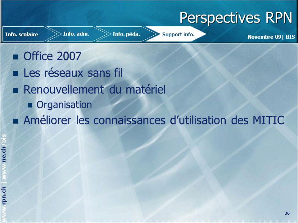 Novembre 09| BIS www.rpn.ch | www.ne.ch/bis Perspectives RPN Office 2007 Les réseaux sans fil Renouvellement du matériel Organisation Améliorer les connaissances dutilisation des MITIC 36 Info.