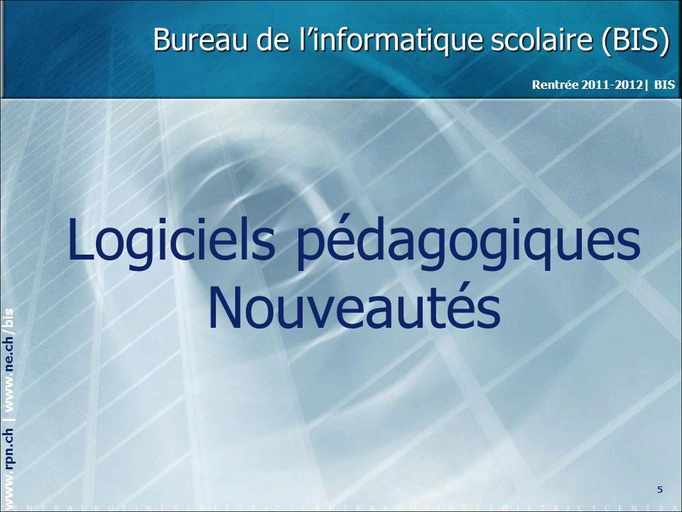 Rentrée 2011-2012| BIS www.rpn.ch | www.ne.ch/bis Bureau de linformatique scolaire (BIS) Logiciels pédagogiques Nouveautés 5