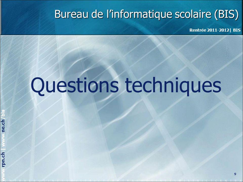 Rentrée 2011-2012| BIS www.rpn.ch | www.ne.ch/bis Bureau de linformatique scolaire (BIS) Questions techniques 9