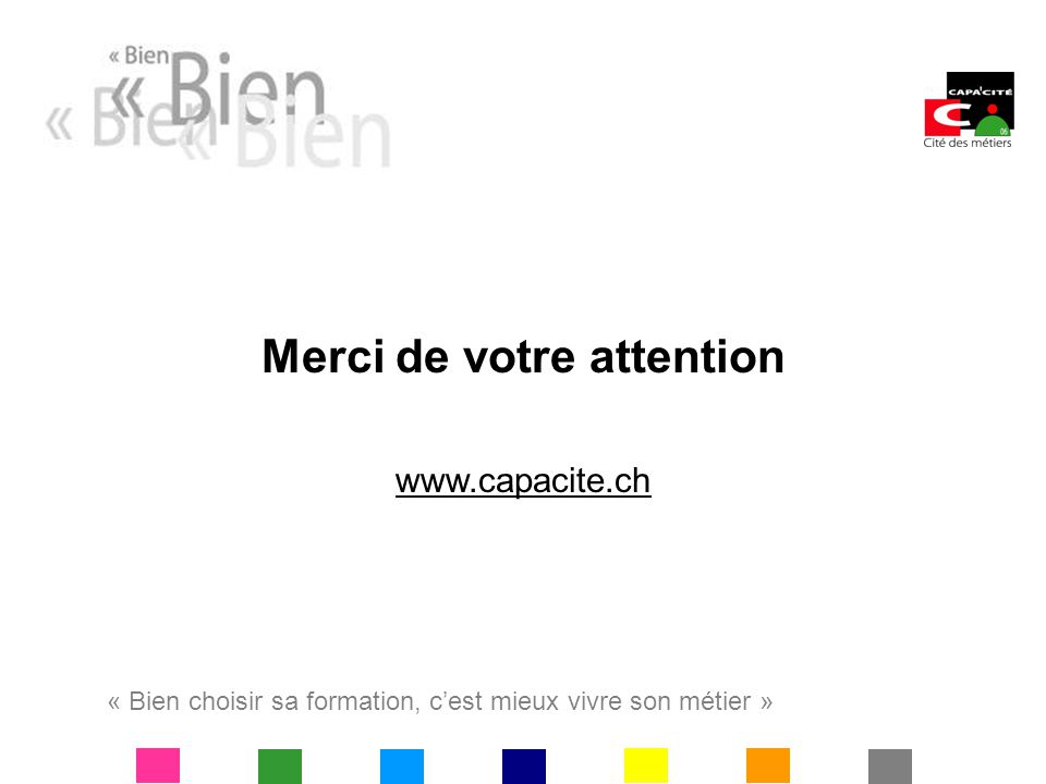 « Bien choisir sa formation, cest mieux vivre son métier » Merci de votre attention www.capacite.ch