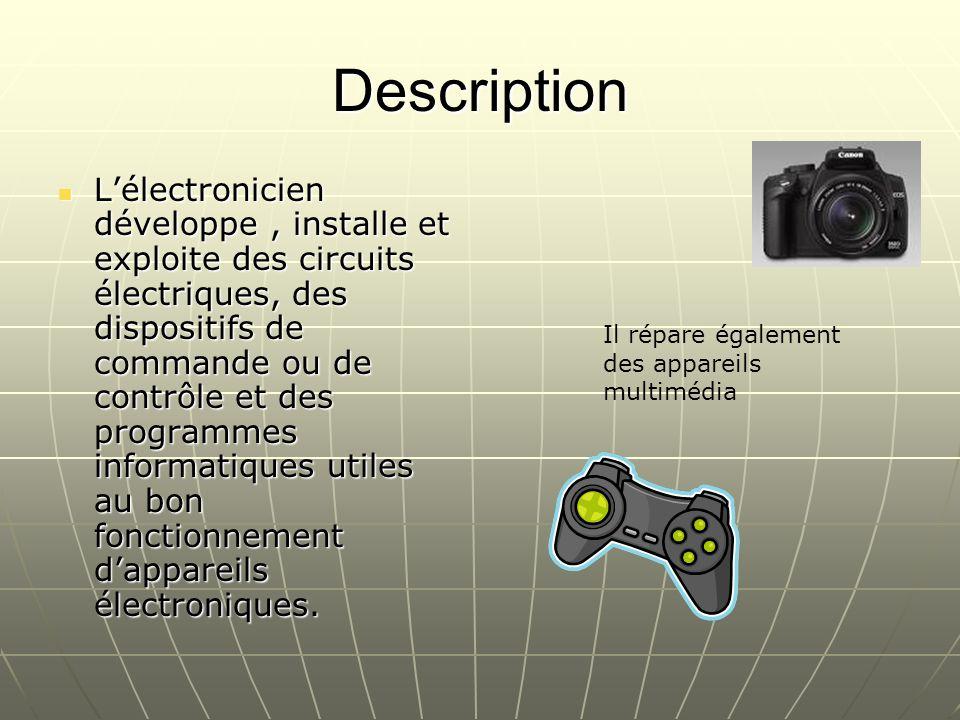 Description Lélectronicien développe, installe et exploite des circuits électriques, des dispositifs de commande ou de contrôle et des programmes info